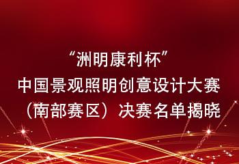 """""""洲明康利杯""""中国景观照明创意设计大赛(南部赛区) 决赛名单揭晓"""